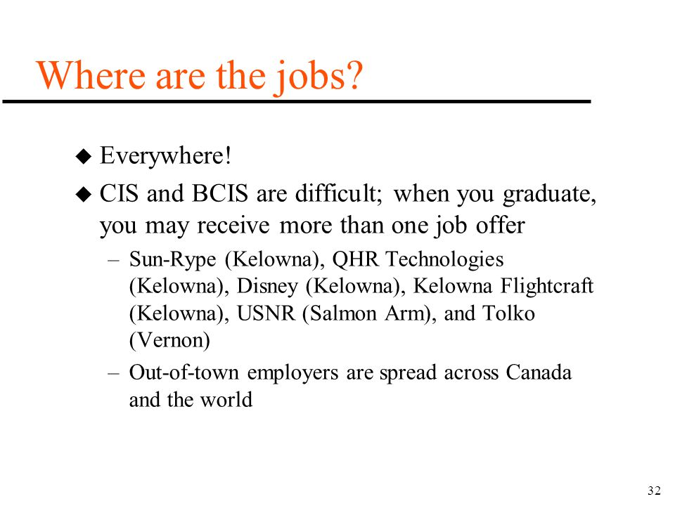32 Where are the jobs? u Everywhere! u CIS and BCIS are difficult; when you graduate, you may receive more than one job offer –Sun-Rype (Kelowna), QHR