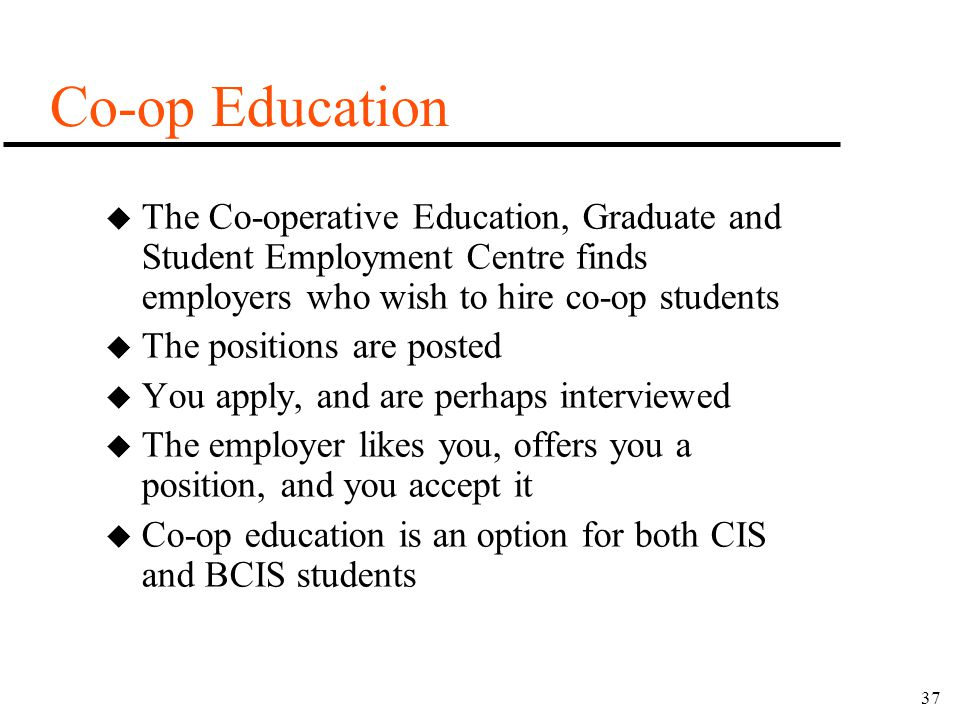 37 Co-op Education u The Co-operative Education, Graduate and Student Employment Centre finds employers who wish to hire co-op students u The position
