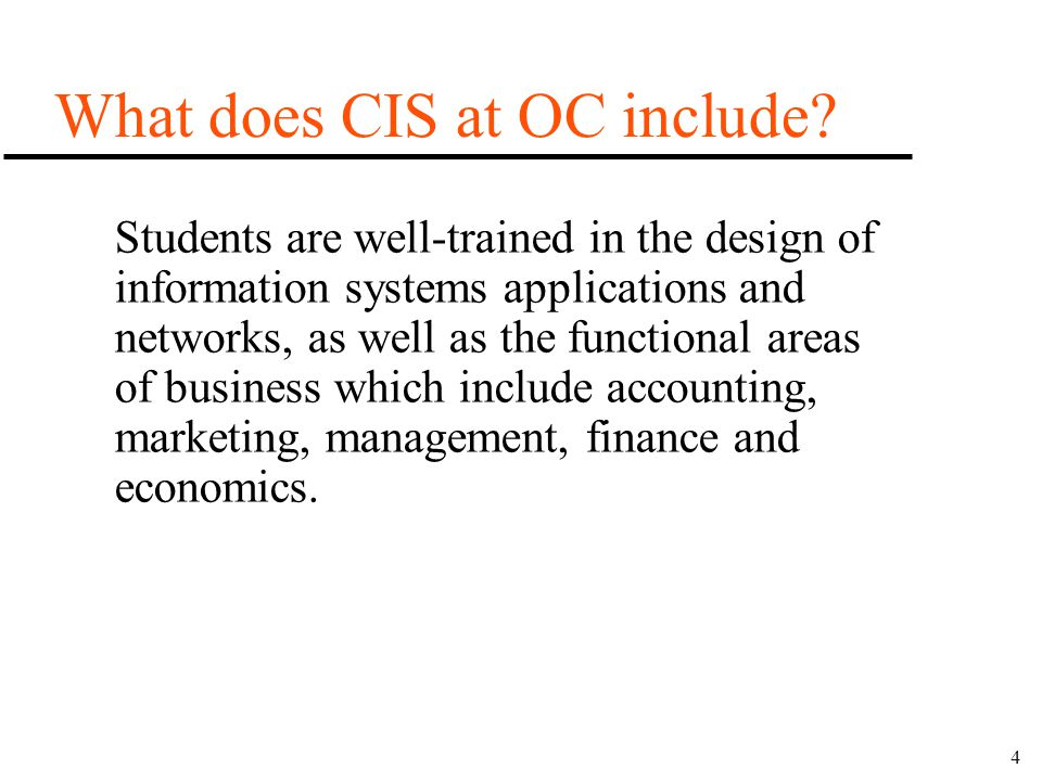 4 What does CIS at OC include? Students are well-trained in the design of information systems applications and networks, as well as the functional are