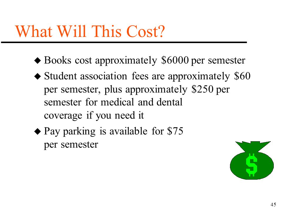 45 What Will This Cost? u Books cost approximately $6000 per semester u Student association fees are approximately $60 per semester, plus approximatel
