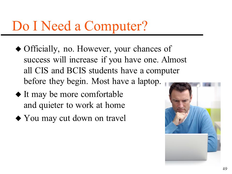 49 Do I Need a Computer? u Officially, no. However, your chances of success will increase if you have one. Almost all CIS and BCIS students have a com