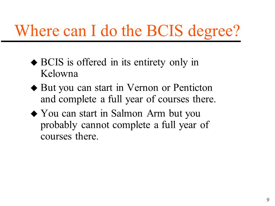 9 Where can I do the BCIS degree? u BCIS is offered in its entirety only in Kelowna u But you can start in Vernon or Penticton and complete a full yea
