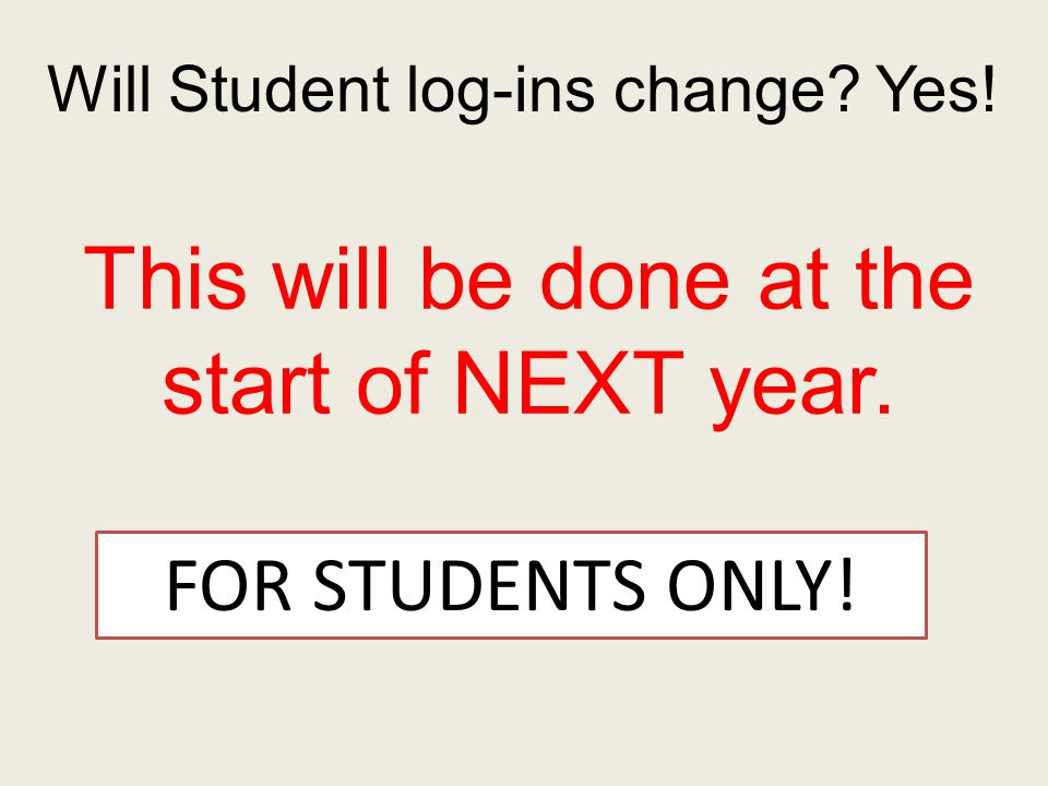 Will Student log-ins change Yes! This will be done at the start of NEXT year. FOR STUDENTS ONLY!