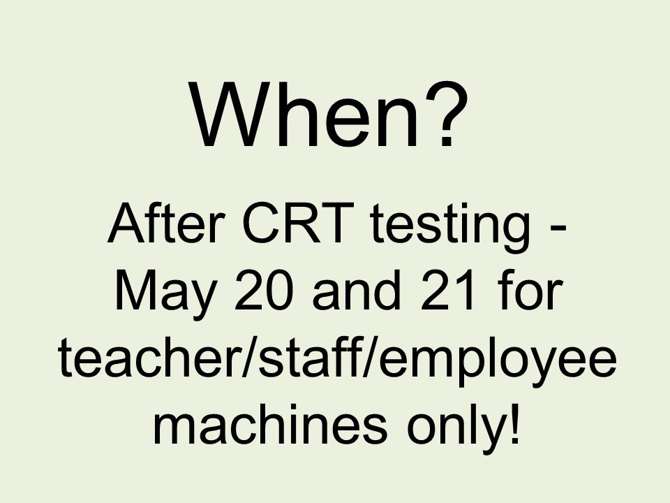 When After CRT testing - May 20 and 21 for teacher/staff/employee machines only!