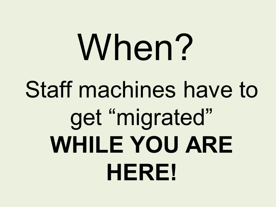 When Staff machines have to get migrated WHILE YOU ARE HERE!