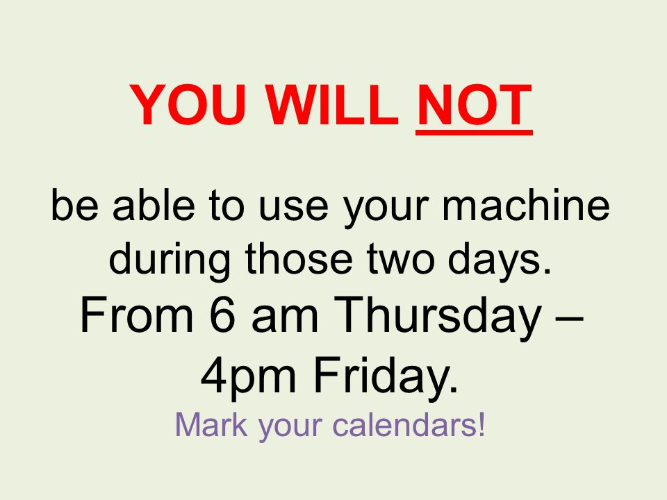 YOU WILL NOT be able to use your machine during those two days.