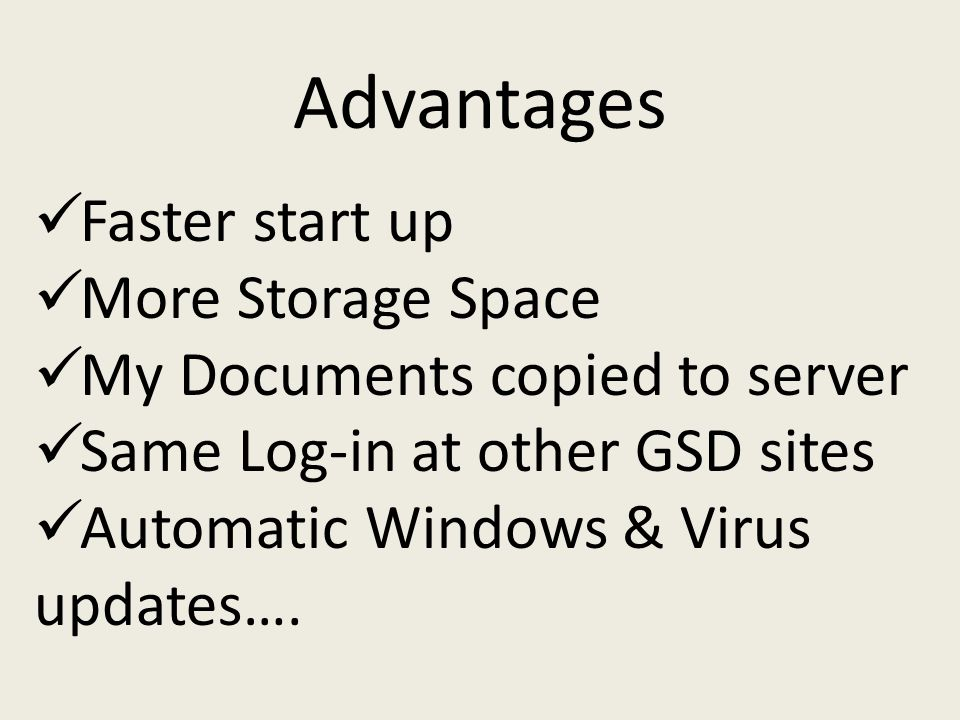 Faster start up More Storage Space My Documents copied to server Same Log-in at other GSD sites Automatic Windows & Virus updates….