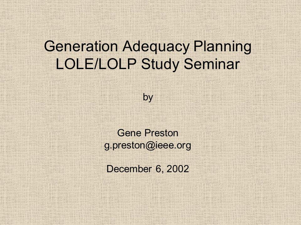 Generation Adequacy Planning LOLE/LOLP Study Seminar by Gene Preston g.preston@ieee.org December 6, 2002