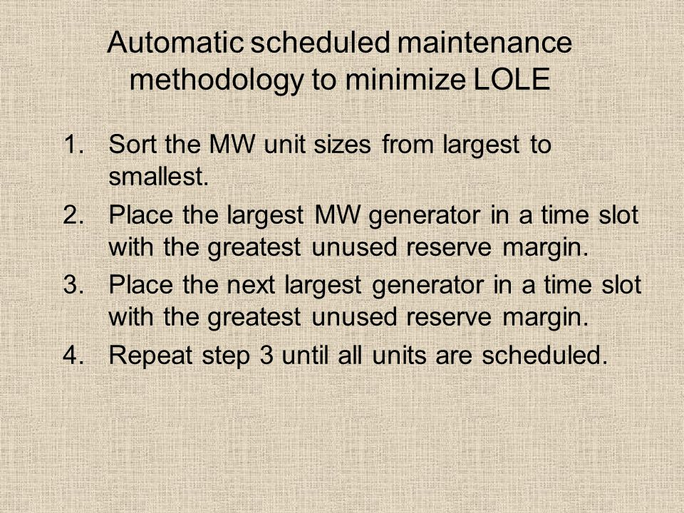 Automatic scheduled maintenance methodology to minimize LOLE 1.Sort the MW unit sizes from largest to smallest. 2.Place the largest MW generator in a