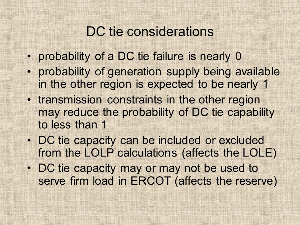DC tie considerations probability of a DC tie failure is nearly 0 probability of generation supply being available in the other region is expected to be nearly 1 transmission constraints in the other region may reduce the probability of DC tie capability to less than 1 DC tie capacity can be included or excluded from the LOLP calculations (affects the LOLE) DC tie capacity may or may not be used to serve firm load in ERCOT (affects the reserve)