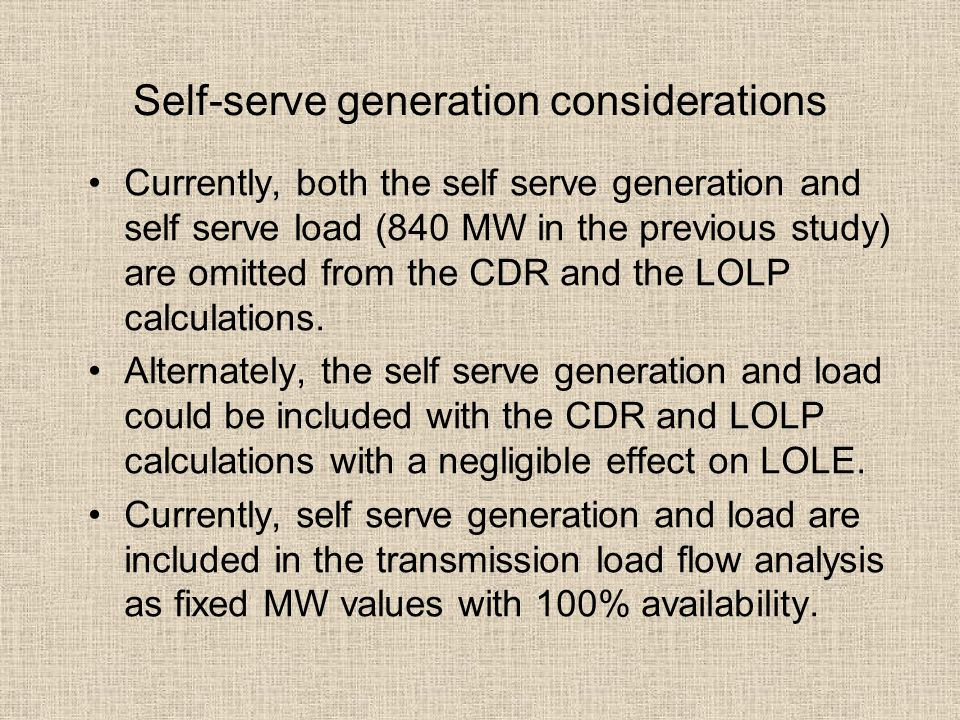 Self-serve generation considerations Currently, both the self serve generation and self serve load (840 MW in the previous study) are omitted from the CDR and the LOLP calculations.