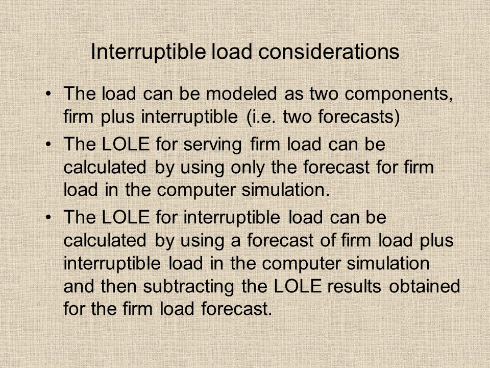Interruptible load considerations The load can be modeled as two components, firm plus interruptible (i.e. two forecasts) The LOLE for serving firm lo
