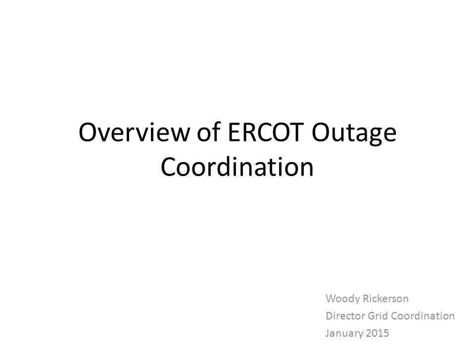 Overview of ERCOT Outage Coordination Woody Rickerson Director Grid Coordination January 2015