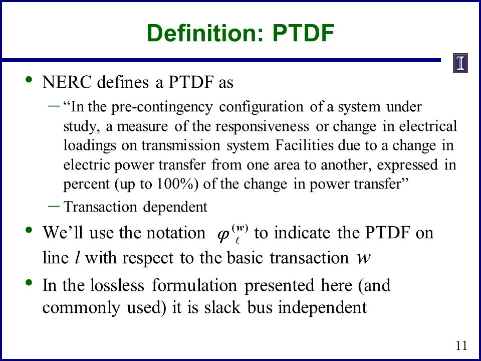 """Definition: PTDF NERC defines a PTDF as – """"In the pre-contingency configuration of a system under study, a measure of the responsiveness or change in"""