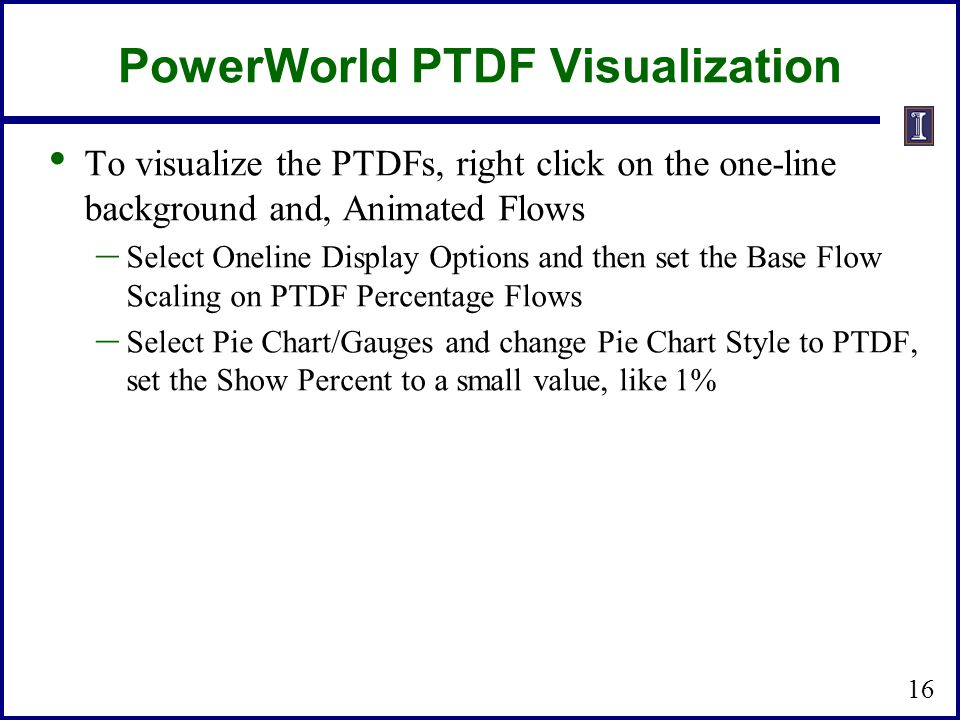 PowerWorld PTDF Visualization To visualize the PTDFs, right click on the one-line background and, Animated Flows – Select Oneline Display Options and