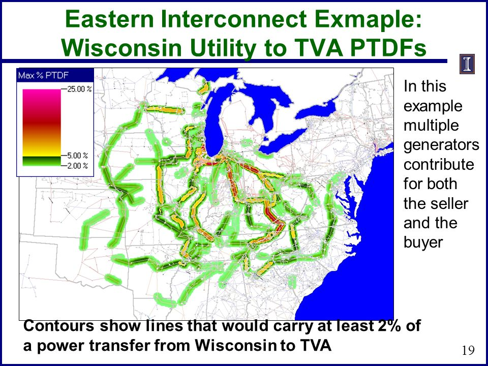 Eastern Interconnect Exmaple: Wisconsin Utility to TVA PTDFs 19 Contours show lines that would carry at least 2% of a power transfer from Wisconsin to
