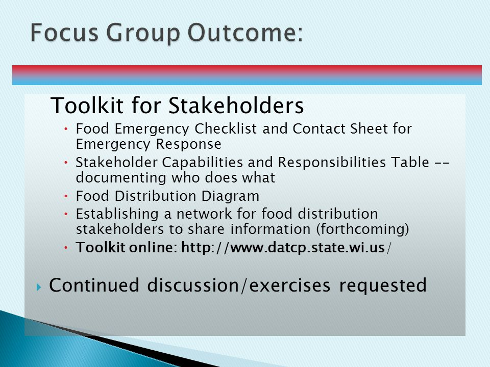 Toolkit for Stakeholders  Food Emergency Checklist and Contact Sheet for Emergency Response  Stakeholder Capabilities and Responsibilities Table -- documenting who does what  Food Distribution Diagram  Establishing a network for food distribution stakeholders to share information (forthcoming)  Toolkit online: http://www.datcp.state.wi.us/  Continued discussion/exercises requested