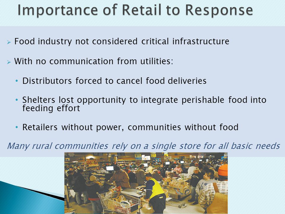  Food industry not considered critical infrastructure  With no communication from utilities: Distributors forced to cancel food deliveries Shelters lost opportunity to integrate perishable food into feeding effort Retailers without power, communities without food Many rural communities rely on a single store for all basic needs