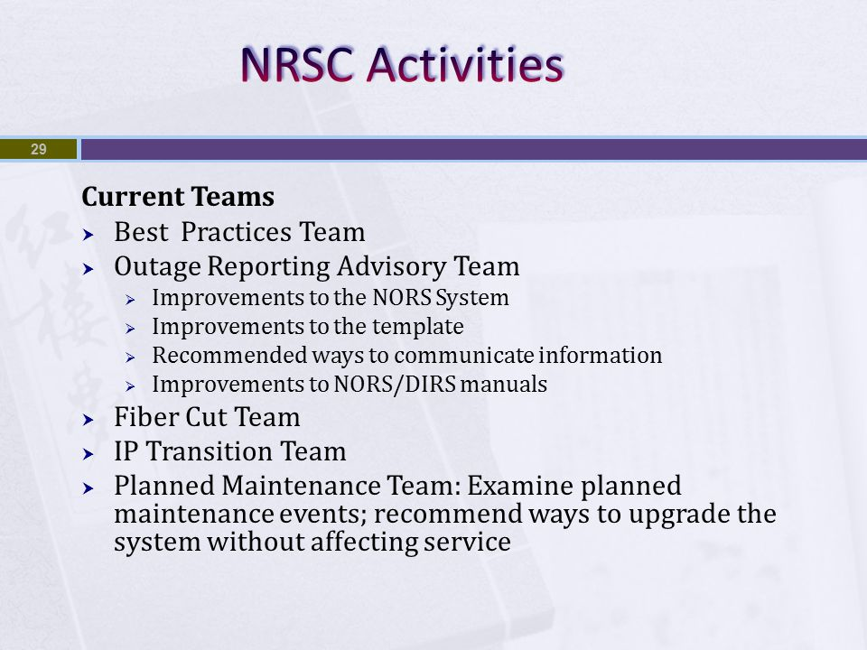 Current Teams  Best Practices Team  Outage Reporting Advisory Team  Improvements to the NORS System  Improvements to the template  Recommended ways to communicate information  Improvements to NORS/DIRS manuals  Fiber Cut Team  IP Transition Team  Planned Maintenance Team: Examine planned maintenance events; recommend ways to upgrade the system without affecting service 29