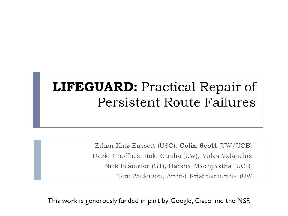 LIFEGUARD: Practical Repair of Persistent Route Failures Ethan Katz-Bassett (USC), Colin Scott (UW/UCB), David Choffnes, Italo Cunha (UW), Valas Valancius, Nick Feamster (GT), Harsha Madhyastha (UCR), Tom Anderson, Arvind Krishnamurthy (UW) This work is generously funded in part by Google, Cisco and the NSF.