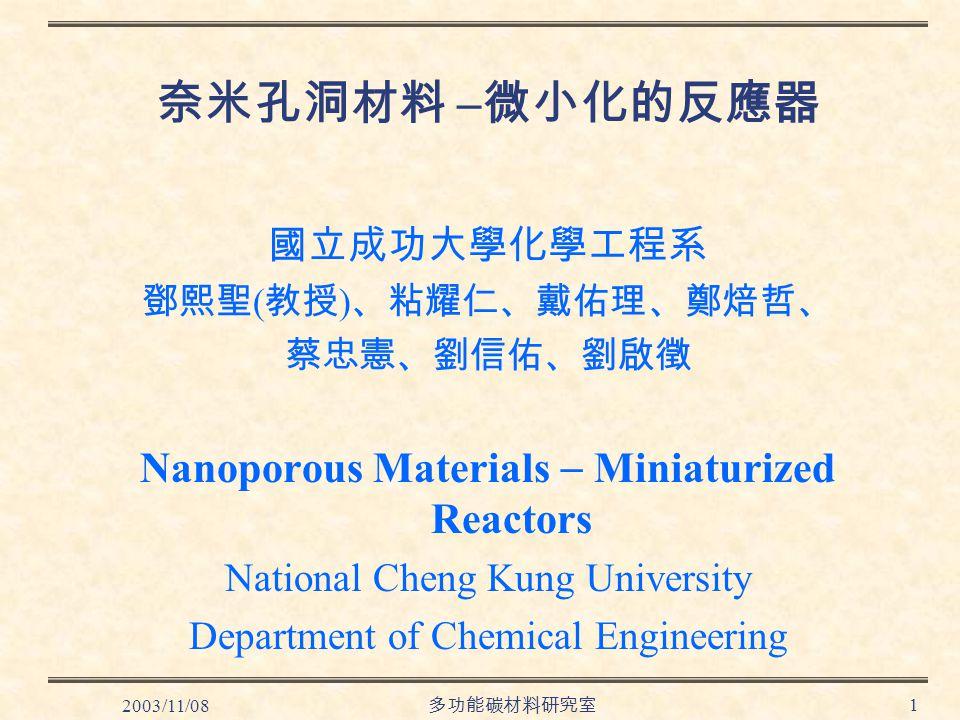 2003/11/08 多功能碳材料研究室 1 奈米孔洞材料  微小化的反應器 國立成功大學化學工程系 鄧熙聖 ( 教授 ) 、粘耀仁、戴佑理、鄭焙哲、 蔡忠憲、劉信佑、劉啟徵 Nanoporous Materials  Miniaturized Reactors National Cheng Kung University Department of Chemical Engineering