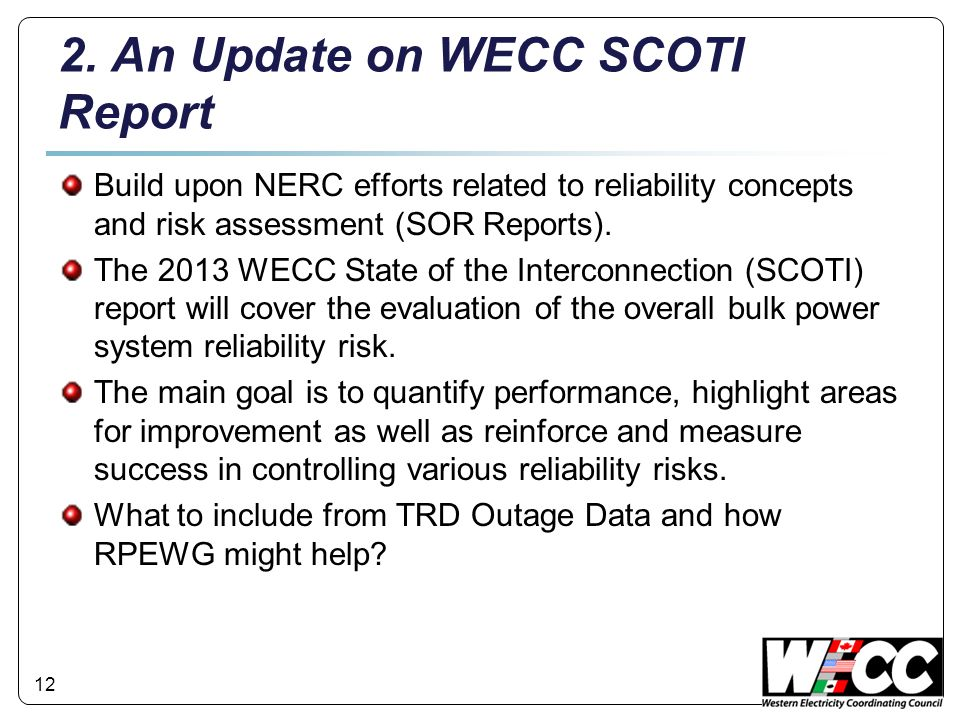 12 2. An Update on WECC SCOTI Report Build upon NERC efforts related to reliability concepts and risk assessment (SOR Reports). The 2013 WECC State of
