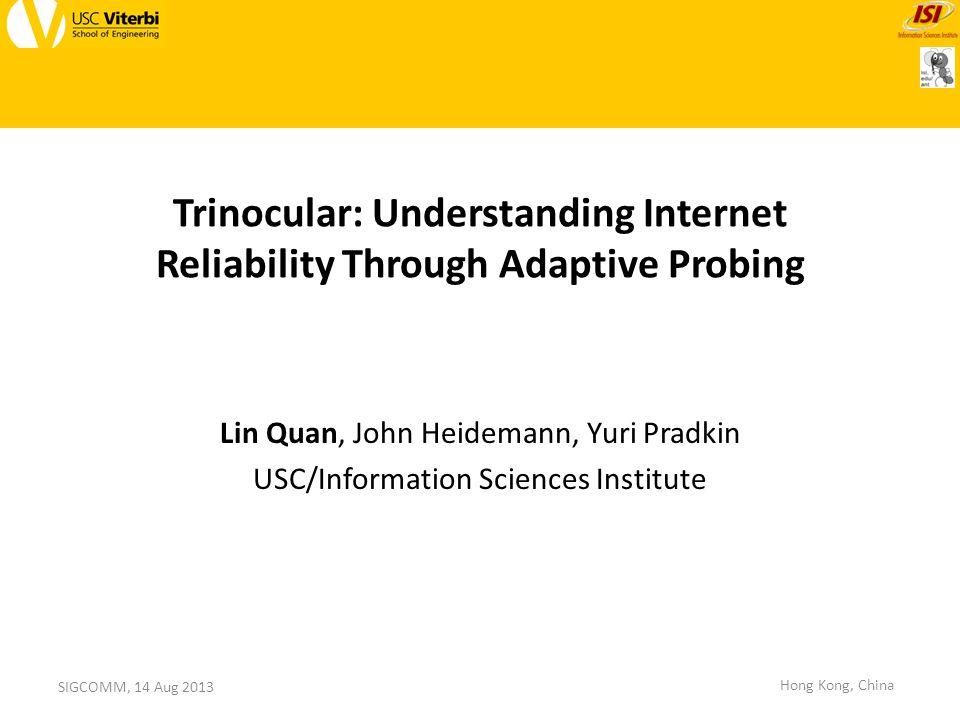 Trinocular: Understanding Internet Reliability Through Adaptive Probing Lin Quan, John Heidemann, Yuri Pradkin USC/Information Sciences Institute SIGCOMM, 14 Aug 2013 Hong Kong, China