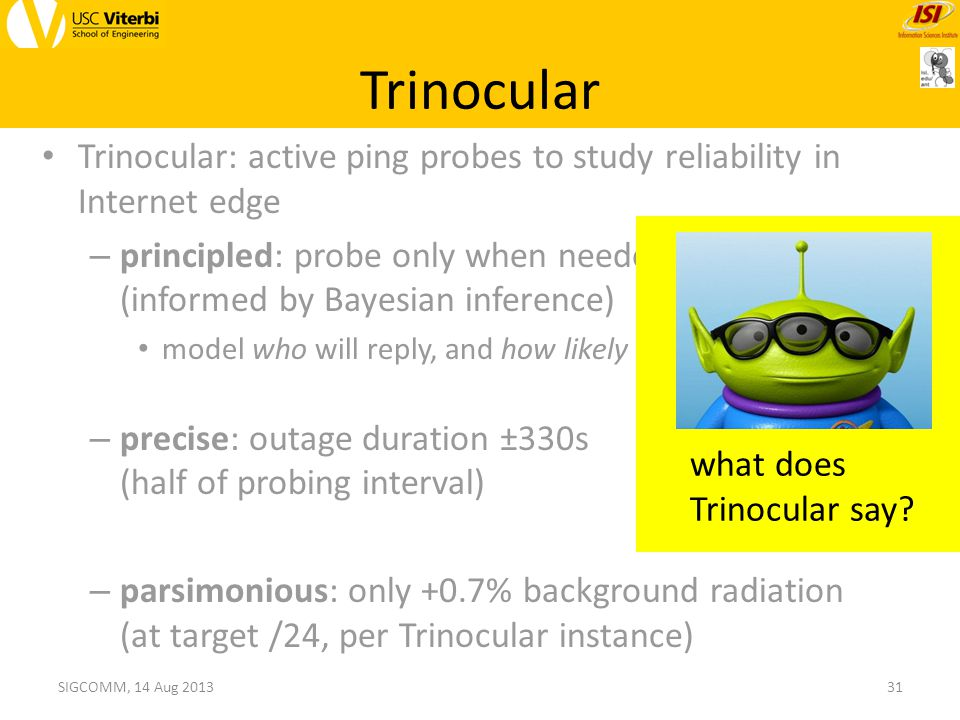 Trinocular: active ping probes to study reliability in Internet edge – principled: probe only when needed (informed by Bayesian inference) model who will reply, and how likely – precise: outage duration ±330s (half of probing interval) – parsimonious: only +0.7% background radiation (at target /24, per Trinocular instance) Trinocular 31SIGCOMM, 14 Aug 2013 what does Trinocular say