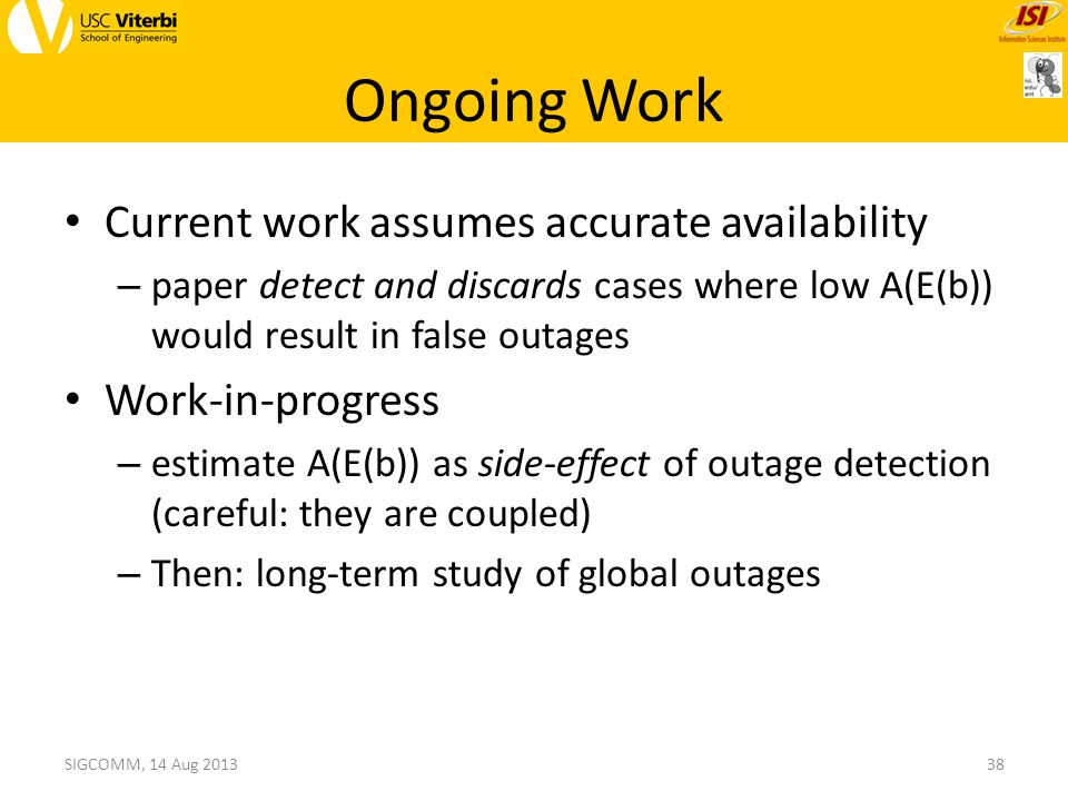 Ongoing Work Current work assumes accurate availability – paper detect and discards cases where low A(E(b)) would result in false outages Work-in-progress – estimate A(E(b)) as side-effect of outage detection (careful: they are coupled) – Then: long-term study of global outages 38SIGCOMM, 14 Aug 2013