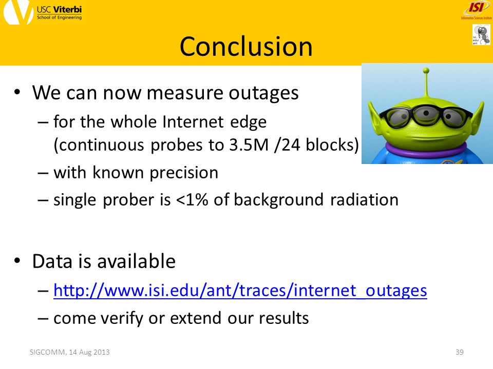 Conclusion We can now measure outages – for the whole Internet edge (continuous probes to 3.5M /24 blocks) – with known precision – single prober is <1% of background radiation Data is available – http://www.isi.edu/ant/traces/internet_outages http://www.isi.edu/ant/traces/internet_outages – come verify or extend our results 39SIGCOMM, 14 Aug 2013