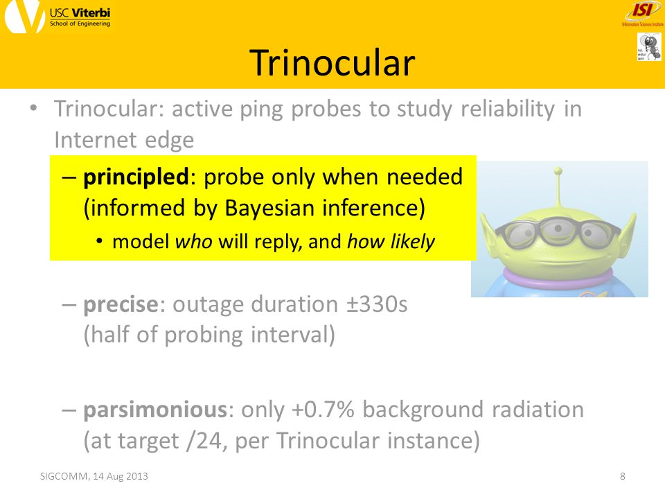 Trinocular Trinocular: active ping probes to study reliability in Internet edge – principled: probe only when needed (informed by Bayesian inference) model who will reply, and how likely – precise: outage duration ±330s (half of probing interval) – parsimonious: only +0.7% background radiation (at target /24, per Trinocular instance) 8SIGCOMM, 14 Aug 2013 – principled: probe only when needed (informed by Bayesian inference) model who will reply, and how likely