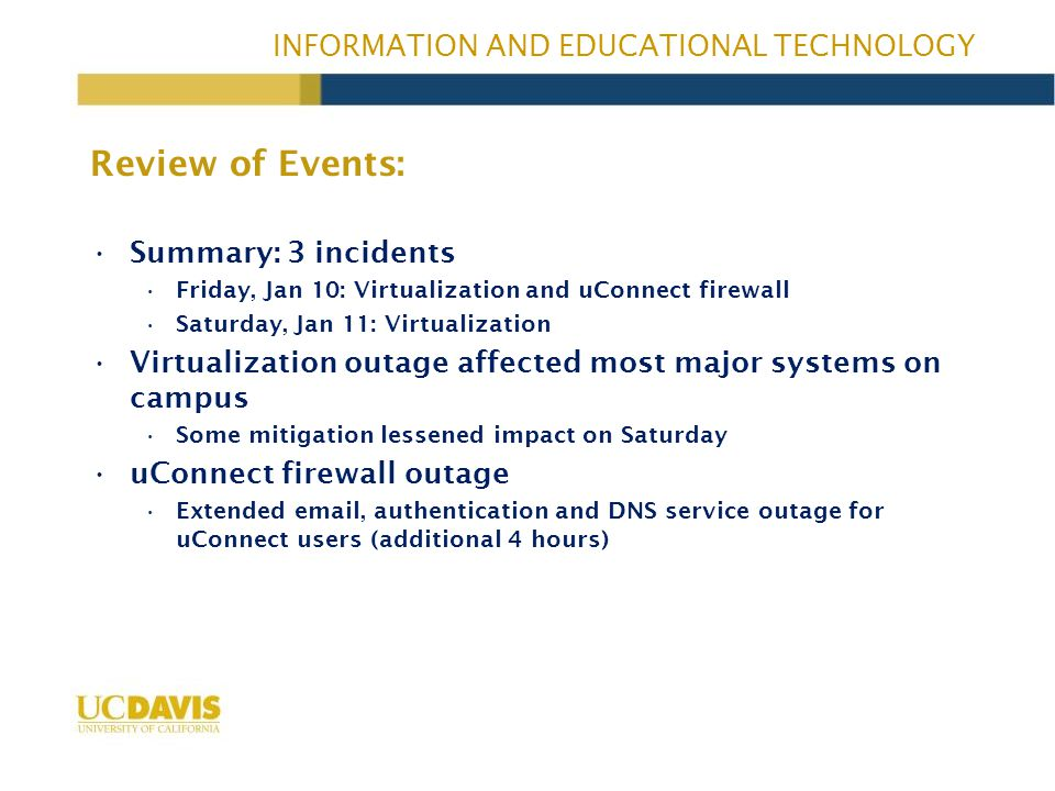 INFORMATION AND EDUCATIONAL TECHNOLOGY 11 am 12 pm 1 pm 2 pm 3 pm 4 pm 5 pm 6 pm 7 pm 8 pm 12 am 1 am 2 am 3 am 4 am 5 am 6 am 7 am 8 am 9 am 10 am 11 am 12 pm 1 pm 2 pm Outage Timeline: 3 incidents Virtualization Outage Friday, January 10th Saturday, January 11th uConnect Firewall Outage CAS & Smartsite restored Email routing restored VM guests started to restore Services Most services restored except uConnect Virtualization Degradation (critical services stable) Virtualization Outage VM hosts rebooted VM guests started to restore Services Most services restoredAll services restored VM hosts rebooted Firewall fail over to secondary w/o success Hard power cycle restores firewall and uConnect Services 1 2 3