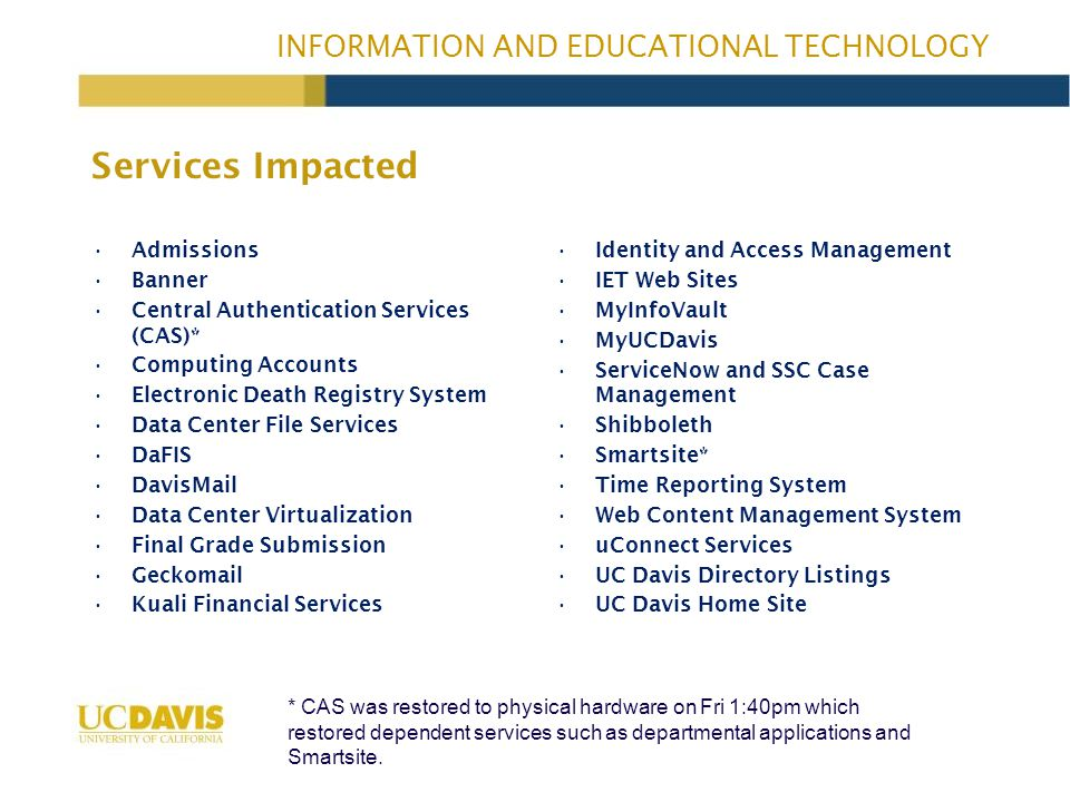 INFORMATION AND EDUCATIONAL TECHNOLOGY Services Impacted Admissions Banner Central Authentication Services (CAS)* Computing Accounts Electronic Death Registry System Data Center File Services DaFIS DavisMail Data Center Virtualization Final Grade Submission Geckomail Kuali Financial Services Identity and Access Management IET Web Sites MyInfoVault MyUCDavis ServiceNow and SSC Case Management Shibboleth Smartsite* Time Reporting System Web Content Management System uConnect Services UC Davis Directory Listings UC Davis Home Site * CAS was restored to physical hardware on Fri 1:40pm which restored dependent services such as departmental applications and Smartsite.
