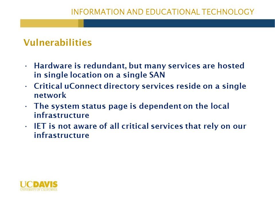INFORMATION AND EDUCATIONAL TECHNOLOGY Hardware is redundant, but many services are hosted in single location on a single SAN Critical uConnect directory services reside on a single network The system status page is dependent on the local infrastructure IET is not aware of all critical services that rely on our infrastructure Vulnerabilities