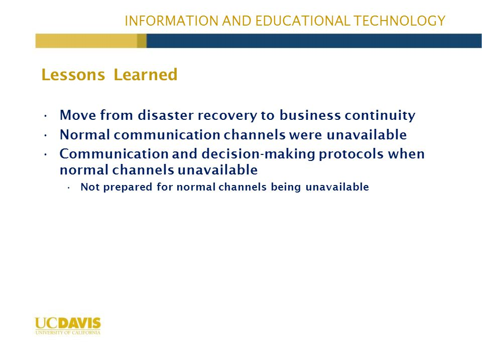 INFORMATION AND EDUCATIONAL TECHNOLOGY Move from disaster recovery to business continuity Normal communication channels were unavailable Communication and decision-making protocols when normal channels unavailable Not prepared for normal channels being unavailable Lessons Learned