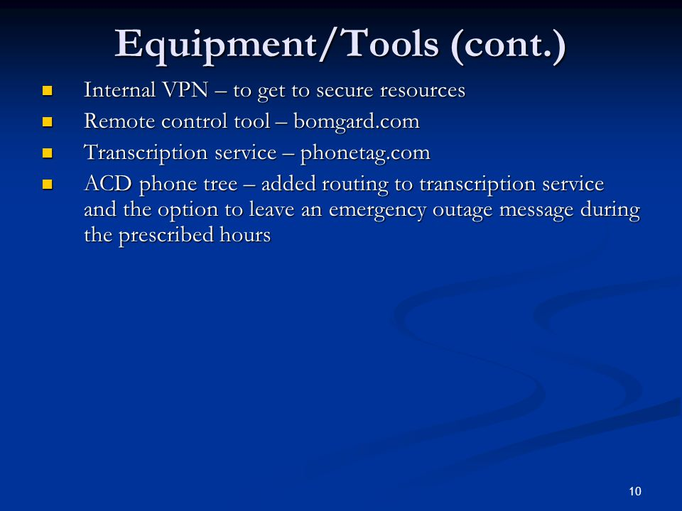 Equipment/Tools (cont.) Internal VPN – to get to secure resources Internal VPN – to get to secure resources Remote control tool – bomgard.com Remote control tool – bomgard.com Transcription service – phonetag.com Transcription service – phonetag.com ACD phone tree – added routing to transcription service and the option to leave an emergency outage message during the prescribed hours ACD phone tree – added routing to transcription service and the option to leave an emergency outage message during the prescribed hours 10