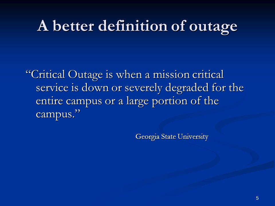 A better definition of outage Critical Outage is when a mission critical service is down or severely degraded for the entire campus or a large portion of the campus. Georgia State University 5