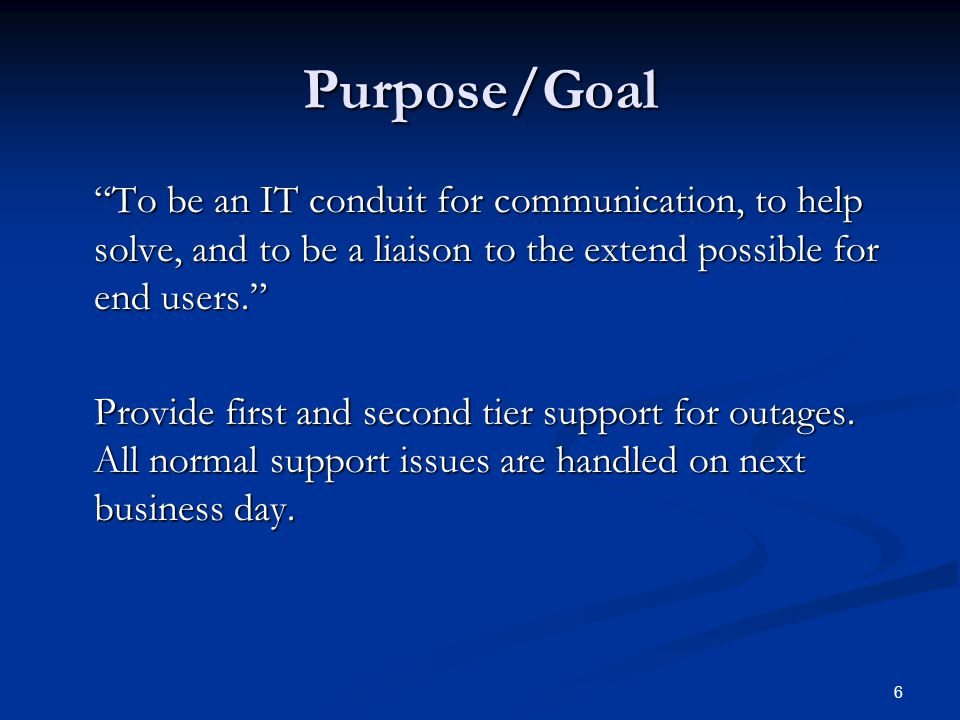 "Purpose/Goal ""To be an IT conduit for communication, to help solve, and to be a liaison to the extend possible for end users."" Provide first and secon"