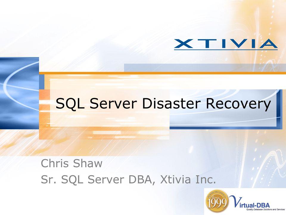 SQL Server Disaster Recovery Chris Shaw Sr. SQL Server DBA, Xtivia Inc.