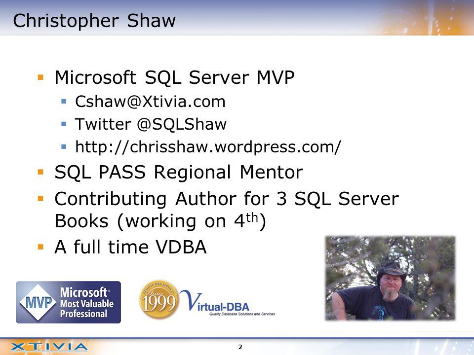 Christopher Shaw  Microsoft SQL Server MVP  Cshaw@Xtivia.com  Twitter @SQLShaw  http://chrisshaw.wordpress.com/  SQL PASS Regional Mentor  Contributing Author for 3 SQL Server Books (working on 4 th )  A full time VDBA 2