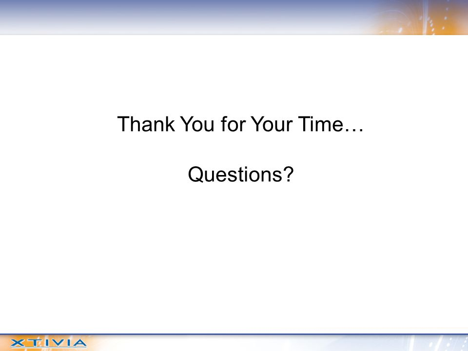Thank You for Your Time… Questions