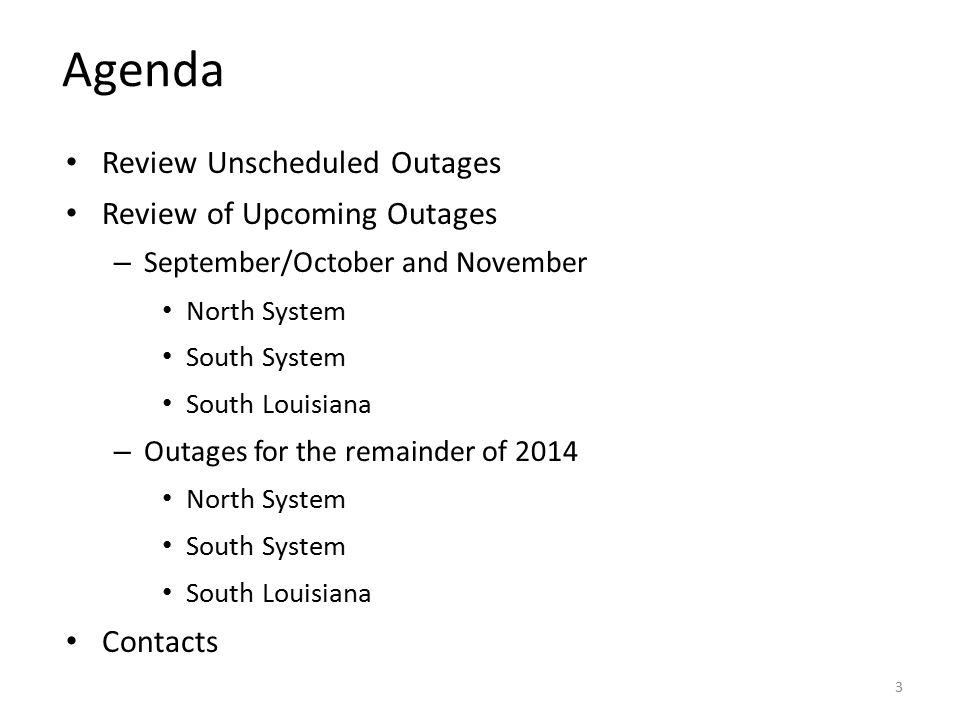 Agenda Review Unscheduled Outages Review of Upcoming Outages – September/October and November North System South System South Louisiana – Outages for the remainder of 2014 North System South System South Louisiana Contacts 3