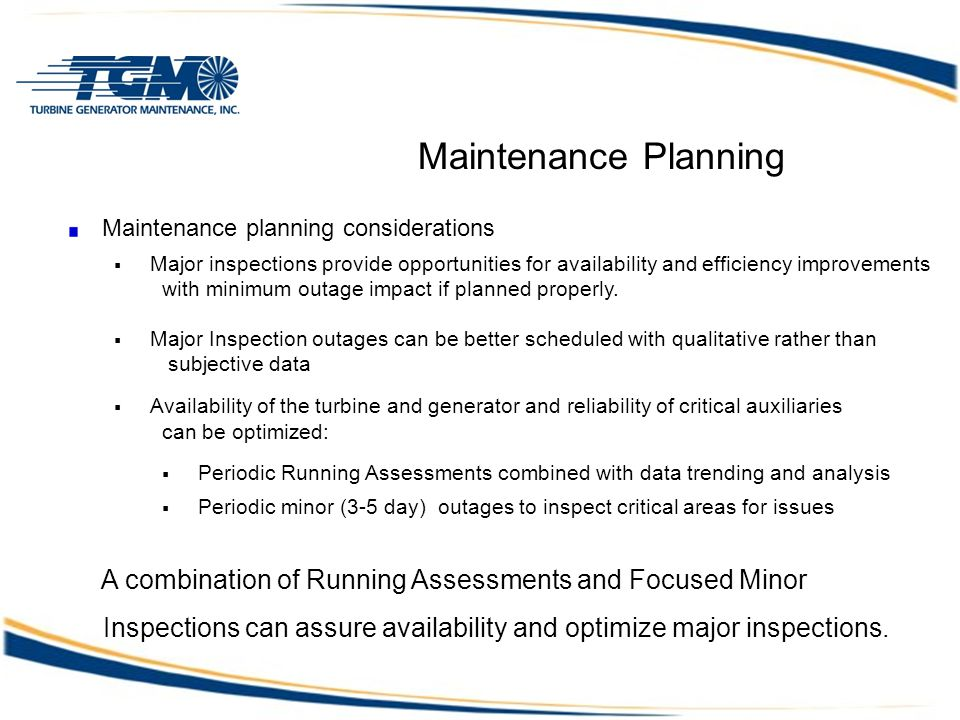 Maintenance Planning Maintenance planning considerations  Major inspections provide opportunities for availability and efficiency improvements with minimum outage impact if planned properly.