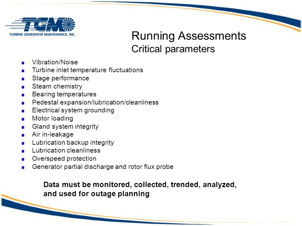 Running Assessments Critical parameters Vibration/Noise Turbine inlet temperature fluctuations Stage performance Steam chemistry Bearing temperatures Pedestal expansion/lubrication/cleanliness Electrical system grounding Motor loading Gland system integrity Air in-leakage Lubrication backup integrity Lubrication cleanliness Overspeed protection Generator partial discharge and rotor flux probe Data must be monitored, collected, trended, analyzed, and used for outage planning