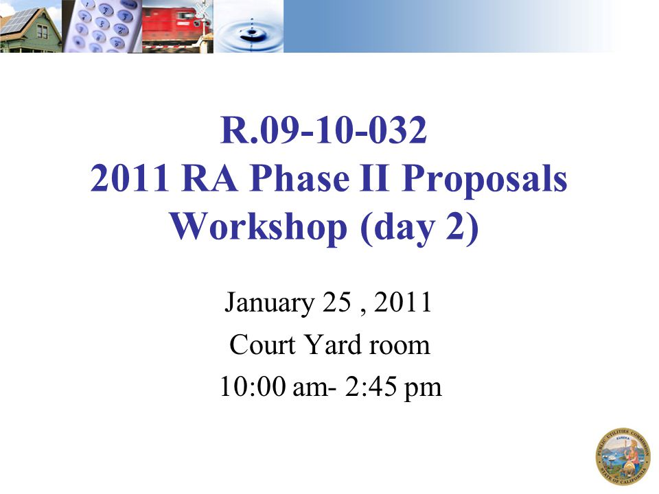 R.09-10-032 2011 RA Phase II Proposals Workshop (day 2) January 25, 2011 Court Yard room 10:00 am- 2:45 pm