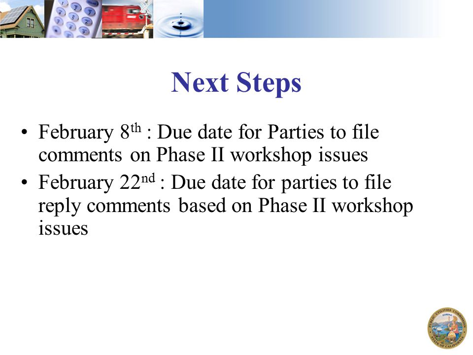 Next Steps February 8 th : Due date for Parties to file comments on Phase II workshop issues February 22 nd : Due date for parties to file reply comme