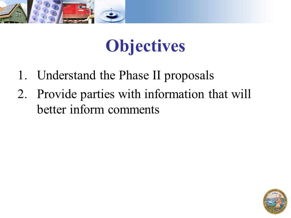 Objectives 1.Understand the Phase II proposals 2.Provide parties with information that will better inform comments