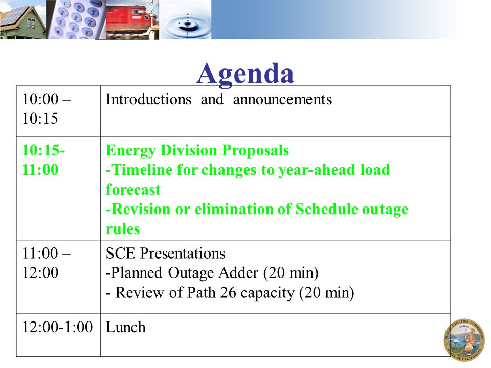 Agenda 10:00 – 10:15 Introductions and announcements 10:15- 11:00 Energy Division Proposals -Timeline for changes to year-ahead load forecast -Revision or elimination of Schedule outage rules 11:00 – 12:00 SCE Presentations -Planned Outage Adder (20 min) - Review of Path 26 capacity (20 min) 12:00-1:00Lunch
