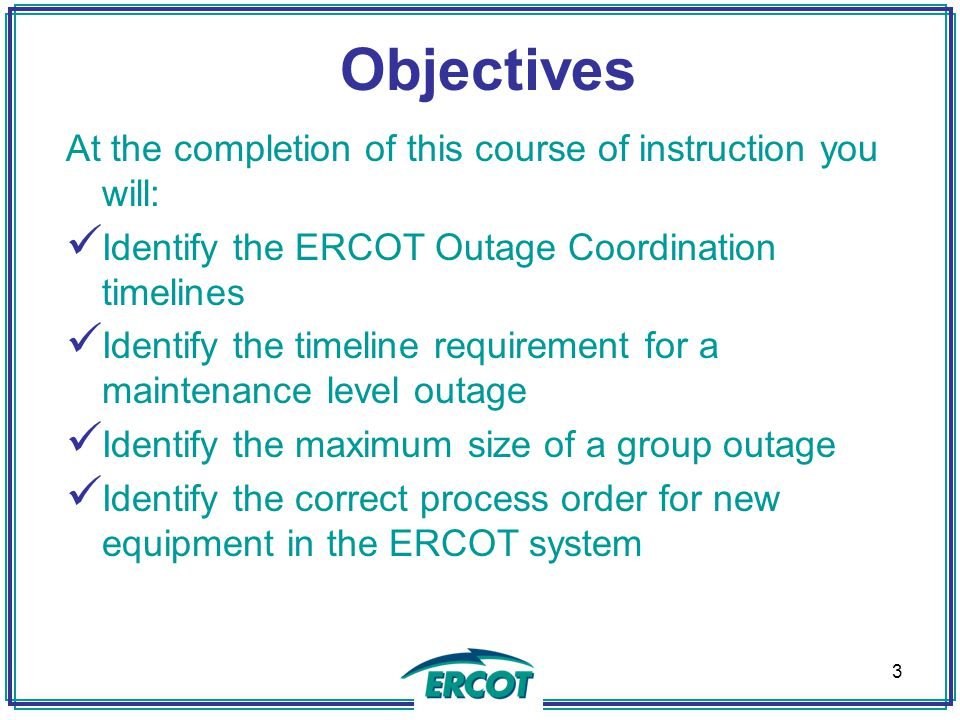 Objectives At the completion of this course of instruction you will: Identify the ERCOT Outage Coordination timelines Identify the timeline requirement for a maintenance level outage Identify the maximum size of a group outage Identify the correct process order for new equipment in the ERCOT system 3