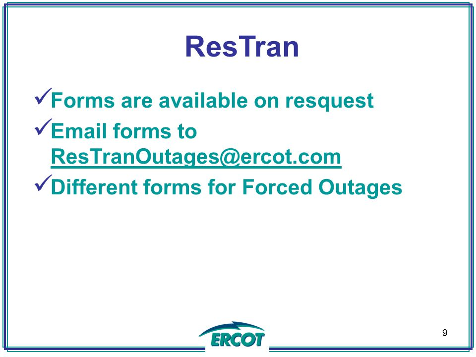 ResTran Forms are available on resquest Email forms to ResTranOutages@ercot.com ResTranOutages@ercot.com Different forms for Forced Outages 9
